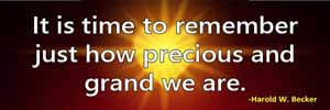 It is time to remember just how precious and grand we are.-Harold W. Becker