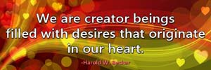 We are creator beings filled with desires that originate in our heart.-Harold W. Becker