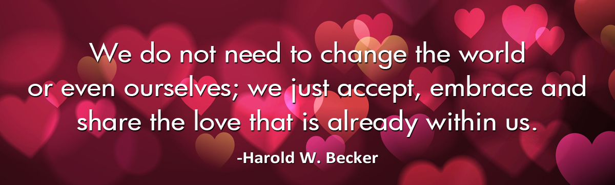 we-do-not-need-to-change-the-world-haroldwbecker-thelovefoundation-unconditionallove-1200.jpg