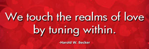 We touch the realms of love by tuning within.-Harold W. Becker