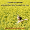 Earth is born anew with the love that comes from you.