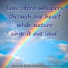 Love often whispers through our heart, while nature sings it outloud.